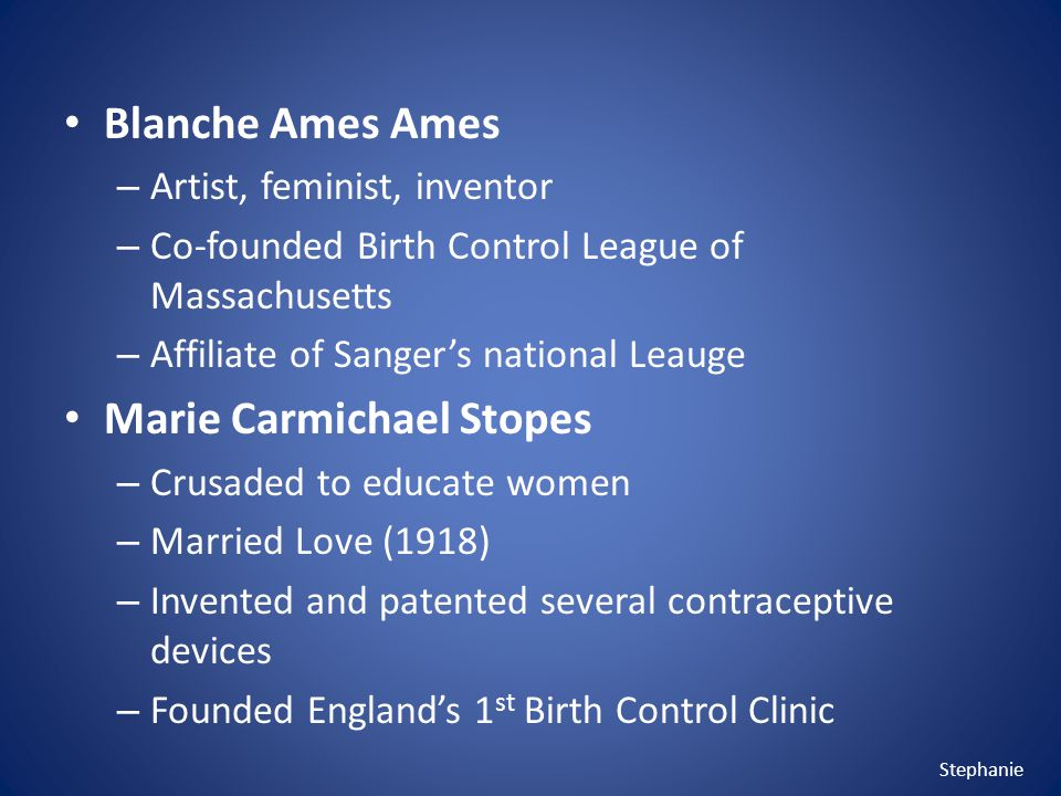Blanche Ames Ames – Artist, feminist, inventor – Co-founded Birth Control League of Massachusetts – Affiliate of Sangers national Leauge Marie Carmichael Stopes – Crusaded to educate women – Married Love (1918) – Invented and patented several contraceptive devices – Founded Englands 1 st Birth Control Clinic Stephanie
