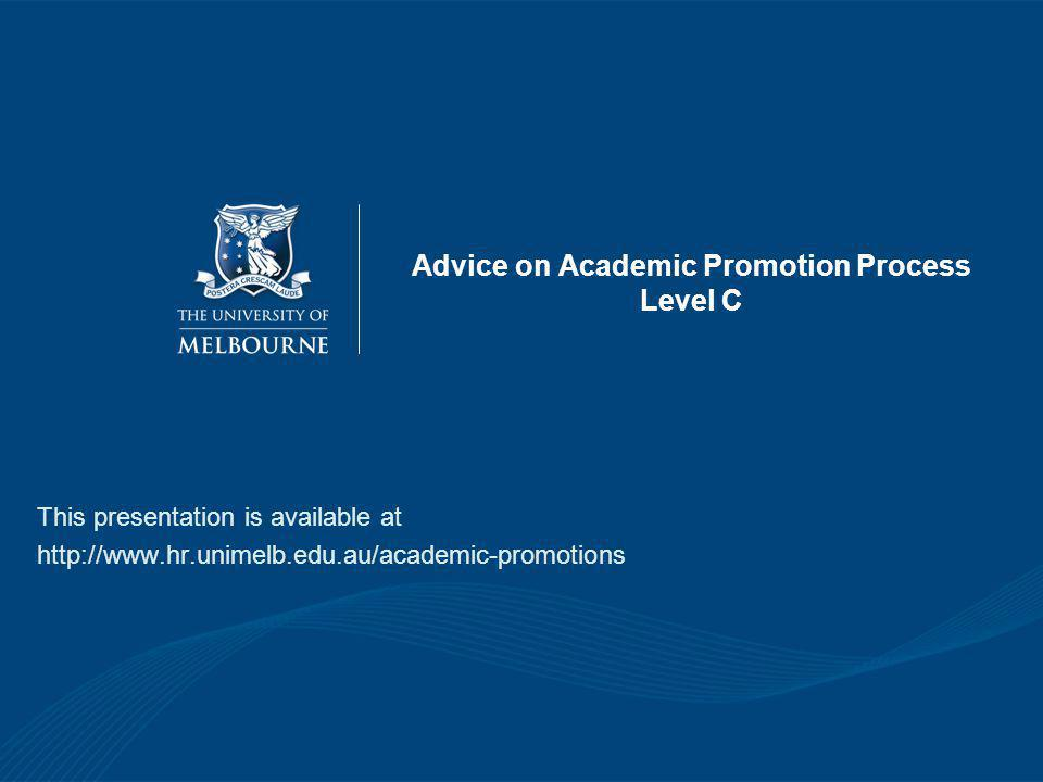 Advice on Academic Promotion Process Level C This presentation is available at http://www.hr.unimelb.edu.au/academic-promotions
