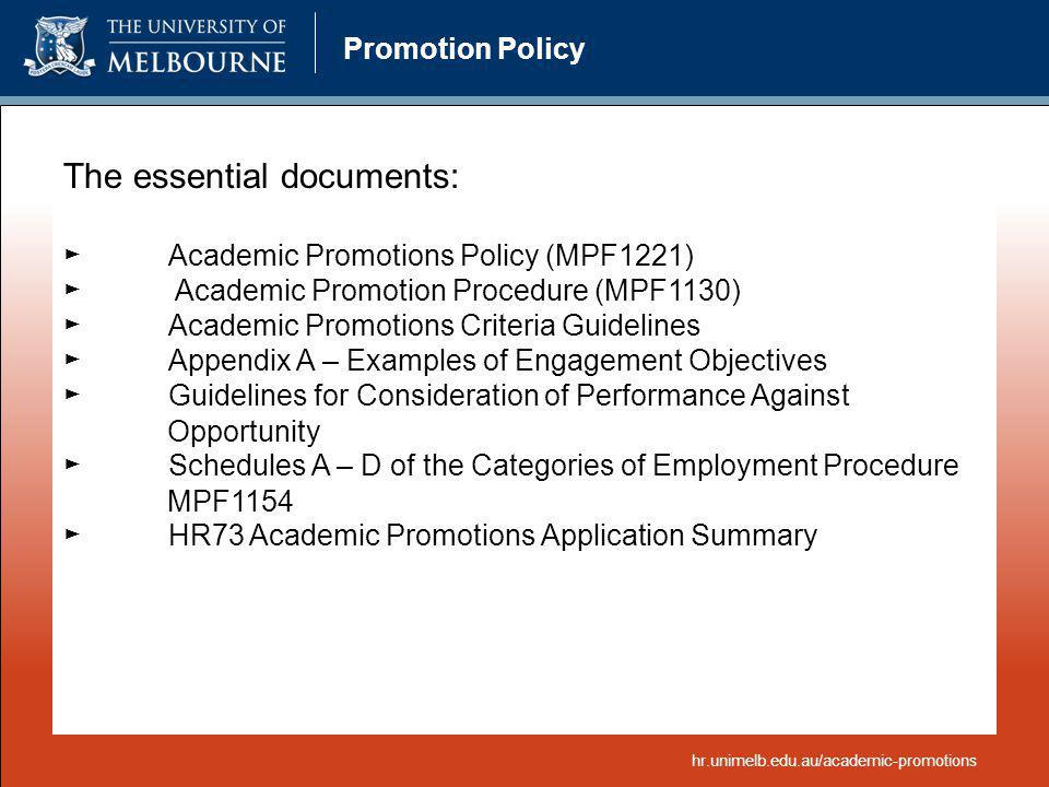 Promotion Policy The essential documents: Academic Promotions Policy (MPF1221) Academic Promotion Procedure (MPF1130) Academic Promotions Criteria Gui
