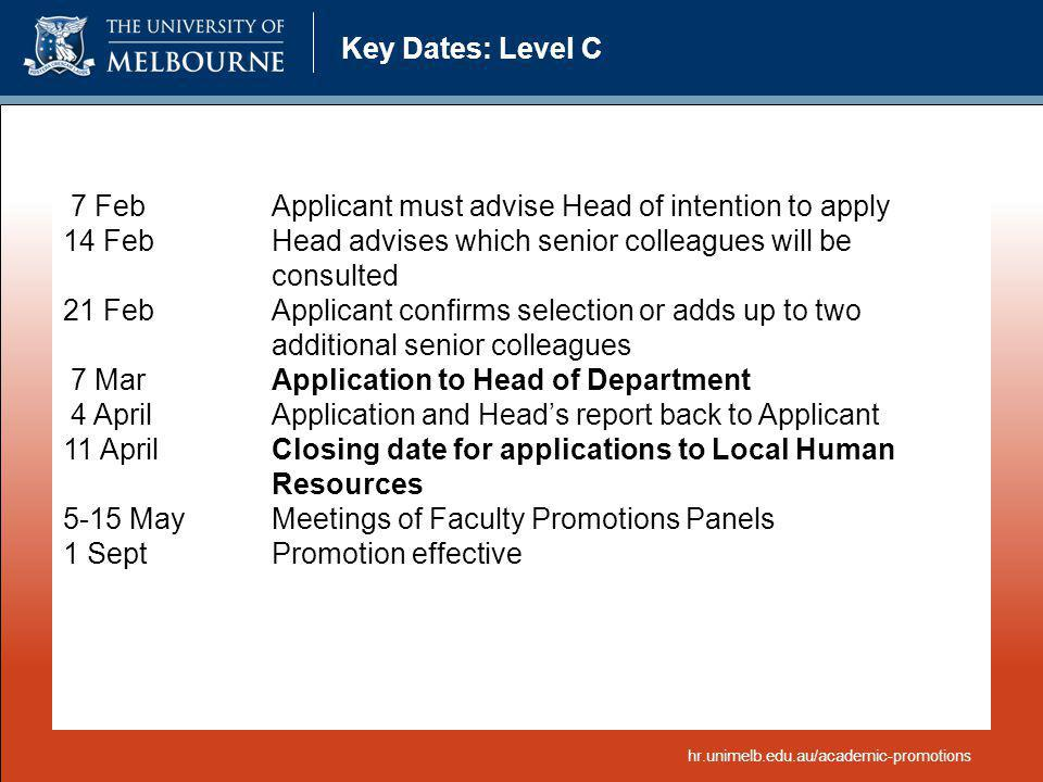 Key Dates: Level C 7 FebApplicant must advise Head of intention to apply 14 Feb Head advises which senior colleagues will be consulted 21 FebApplicant confirms selection or adds up to two additional senior colleagues 7 Mar Application to Head of Department 4 AprilApplication and Heads report back to Applicant 11 AprilClosing date for applications to Local Human Resources 5-15 MayMeetings of Faculty Promotions Panels 1 SeptPromotion effective hr.unimelb.edu.au/academic-promotions