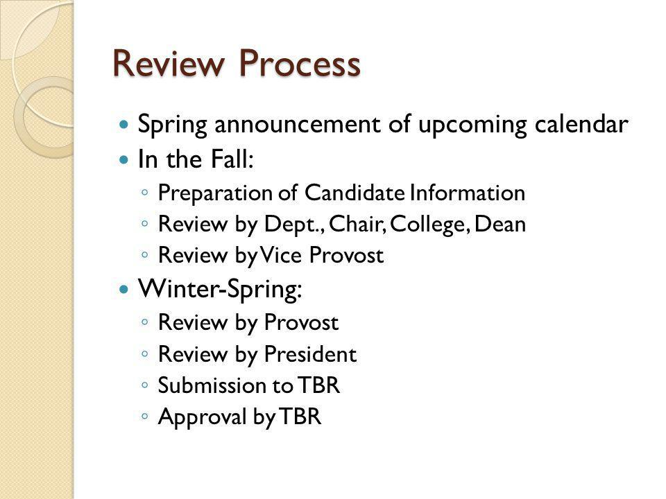 Review Process Spring announcement of upcoming calendar In the Fall: Preparation of Candidate Information Review by Dept., Chair, College, Dean Review by Vice Provost Winter-Spring: Review by Provost Review by President Submission to TBR Approval by TBR
