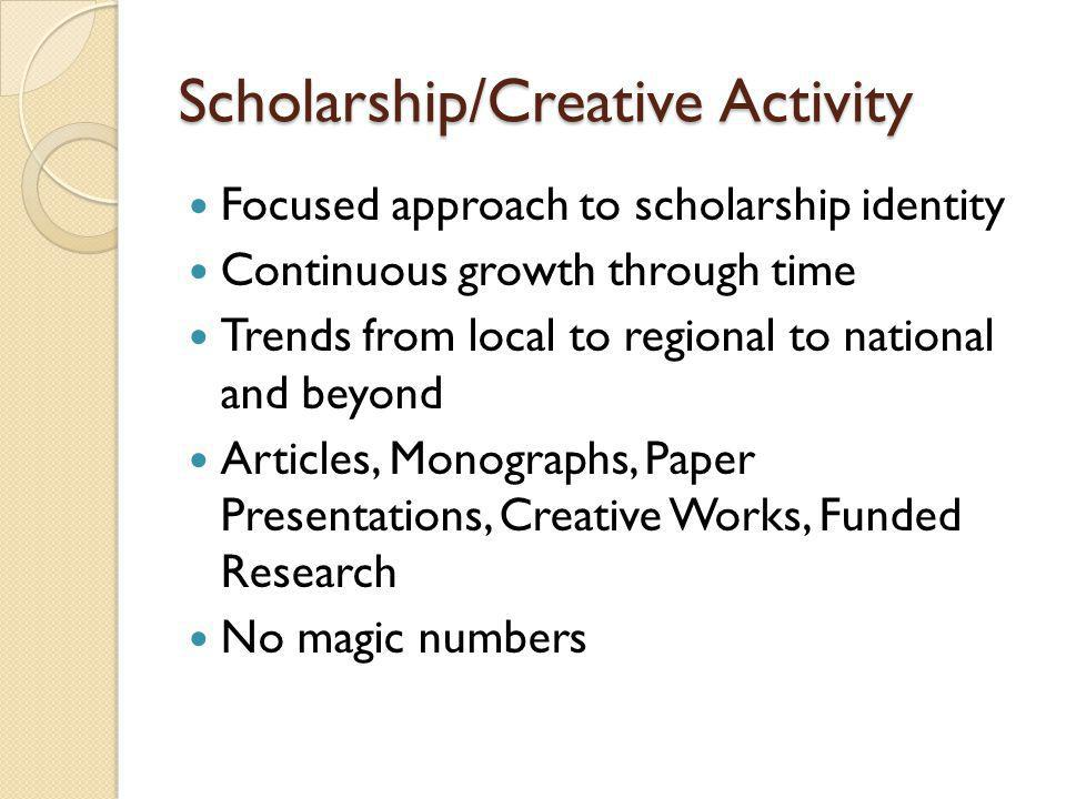 Scholarship/Creative Activity Focused approach to scholarship identity Continuous growth through time Trends from local to regional to national and beyond Articles, Monographs, Paper Presentations, Creative Works, Funded Research No magic numbers