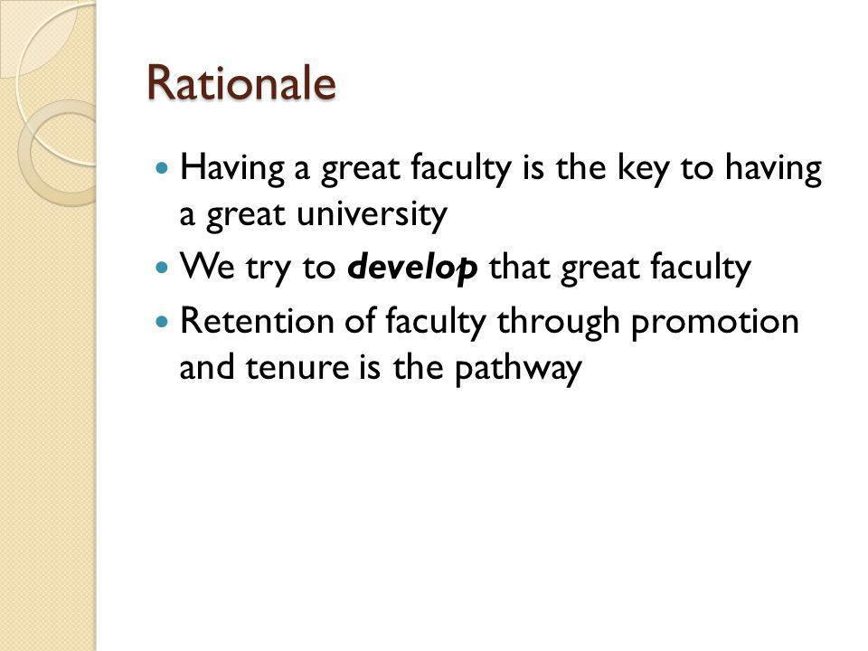 Rationale Having a great faculty is the key to having a great university We try to develop that great faculty Retention of faculty through promotion and tenure is the pathway