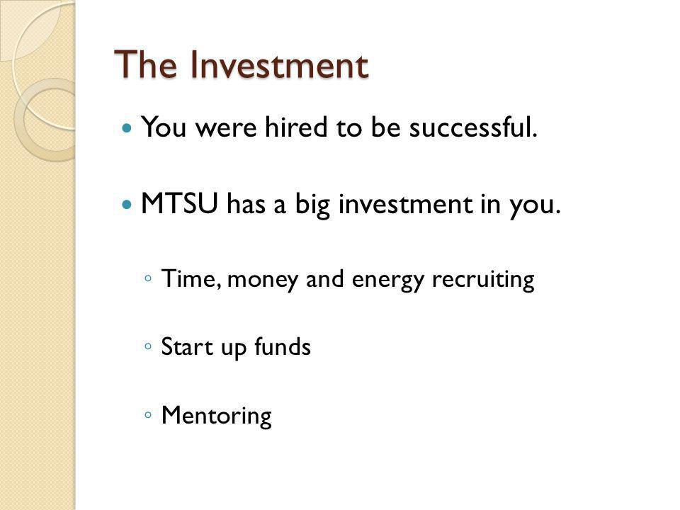 The Investment You were hired to be successful. MTSU has a big investment in you.