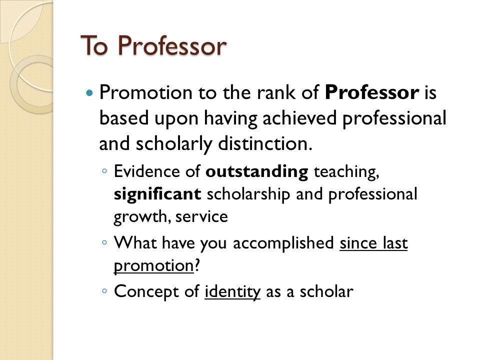 To Professor Promotion to the rank of Professor is based upon having achieved professional and scholarly distinction.