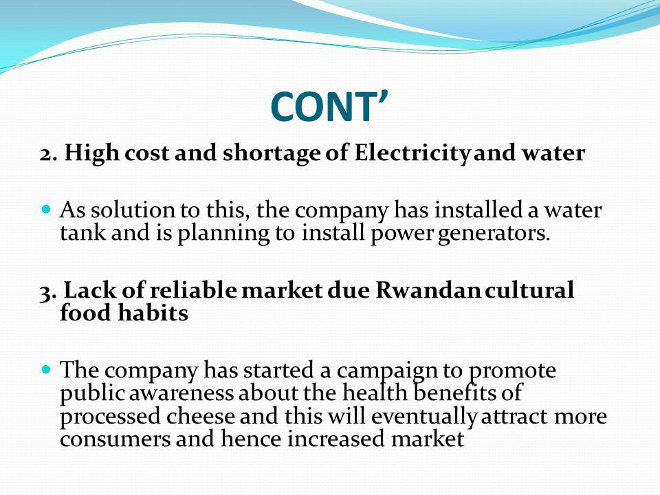 CONT 2. High cost and shortage of Electricity and water As solution to this, the company has installed a water tank and is planning to install power g