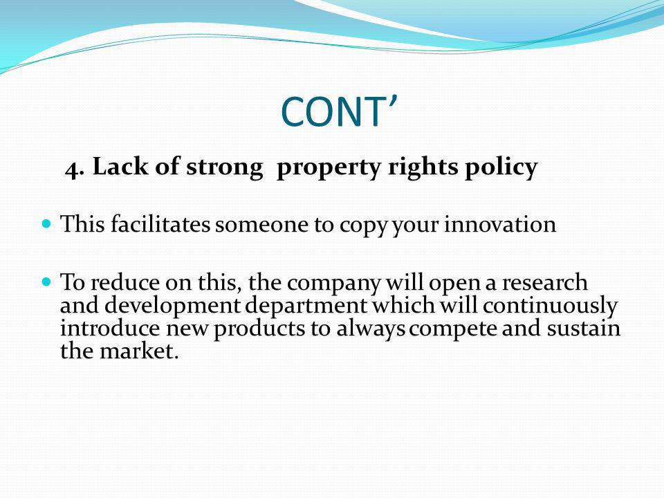 CONT 4. Lack of strong property rights policy This facilitates someone to copy your innovation To reduce on this, the company will open a research and