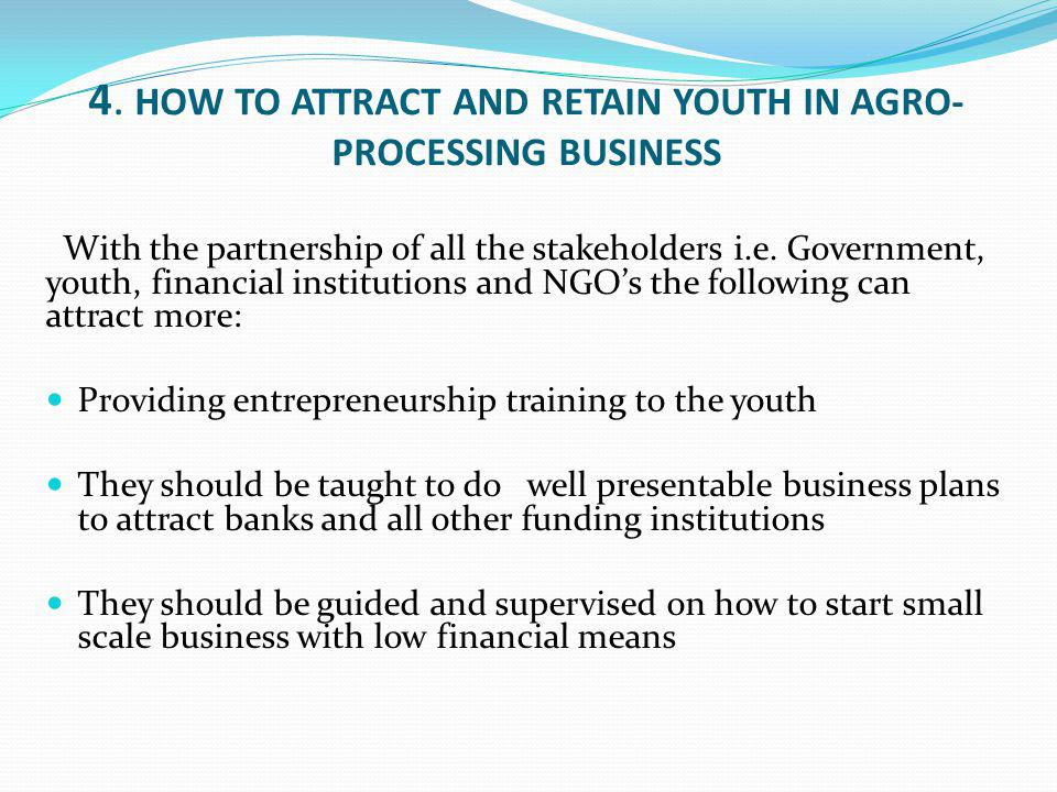 4. HOW TO ATTRACT AND RETAIN YOUTH IN AGRO- PROCESSING BUSINESS With the partnership of all the stakeholders i.e. Government, youth, financial institu