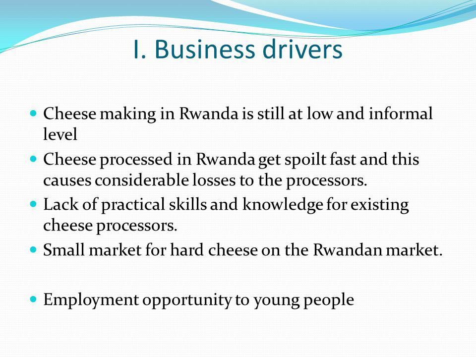 I. Business drivers Cheese making in Rwanda is still at low and informal level Cheese processed in Rwanda get spoilt fast and this causes considerable