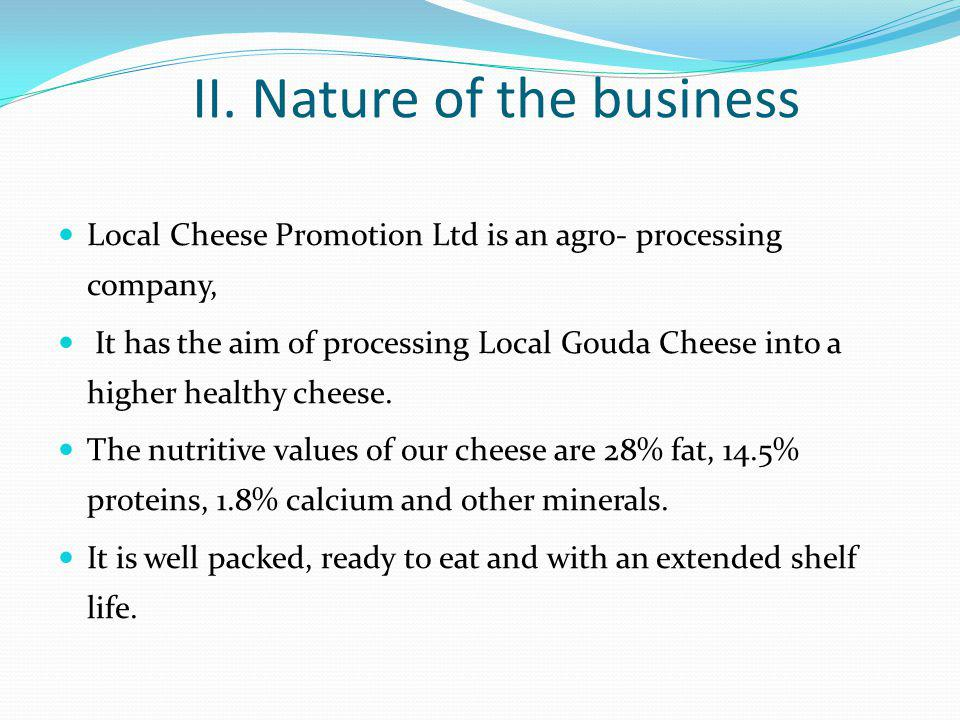 II. Nature of the business Local Cheese Promotion Ltd is an agro- processing company, It has the aim of processing Local Gouda Cheese into a higher he