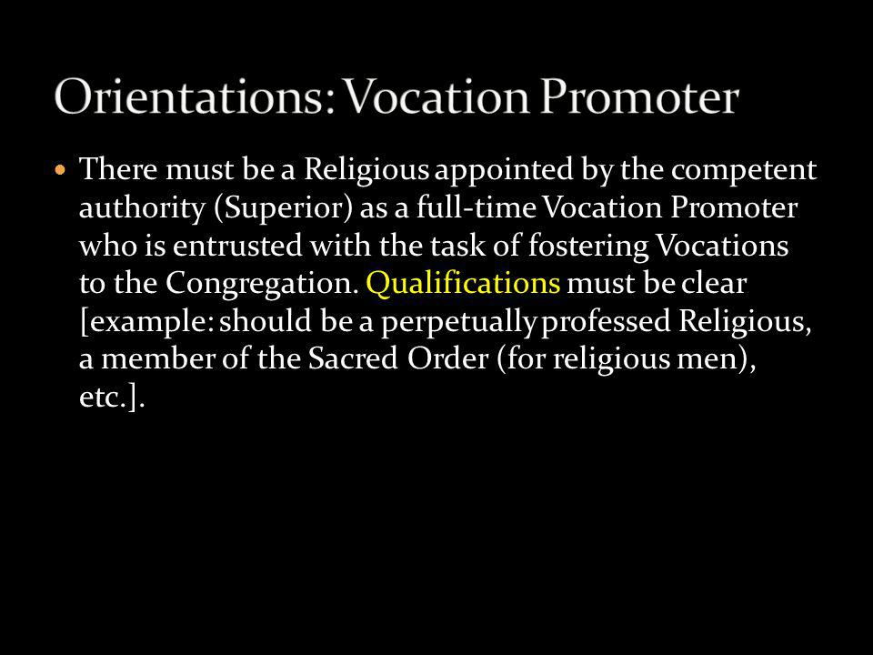 There must be a Religious appointed by the competent authority (Superior) as a full-time Vocation Promoter who is entrusted with the task of fostering