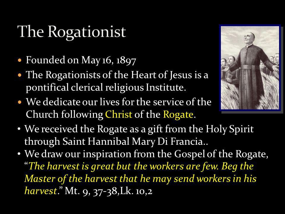 Founded on May 16, 1897 The Rogationists of the Heart of Jesus is a pontifical clerical religious Institute. We dedicate our lives for the service of