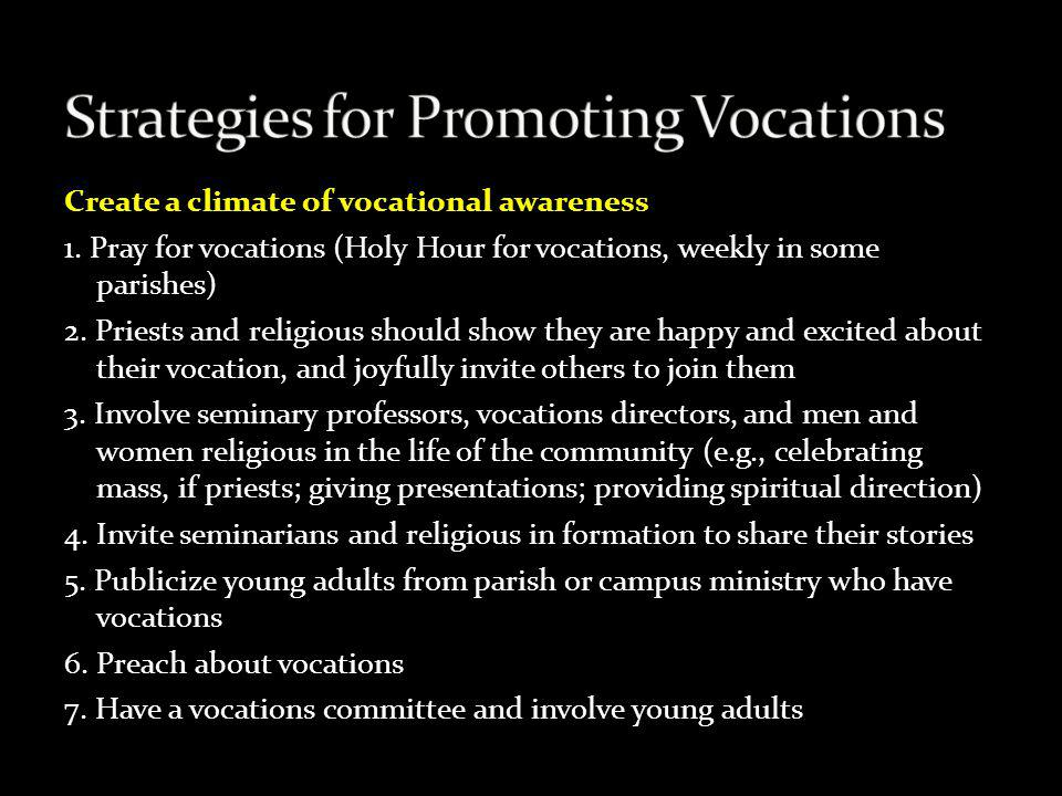 Create a climate of vocational awareness 1. Pray for vocations (Holy Hour for vocations, weekly in some parishes) 2. Priests and religious should show