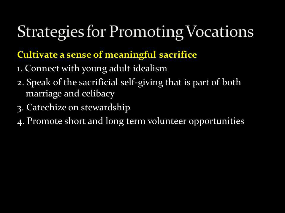 Cultivate a sense of meaningful sacrifice 1. Connect with young adult idealism 2. Speak of the sacrificial self-giving that is part of both marriage a