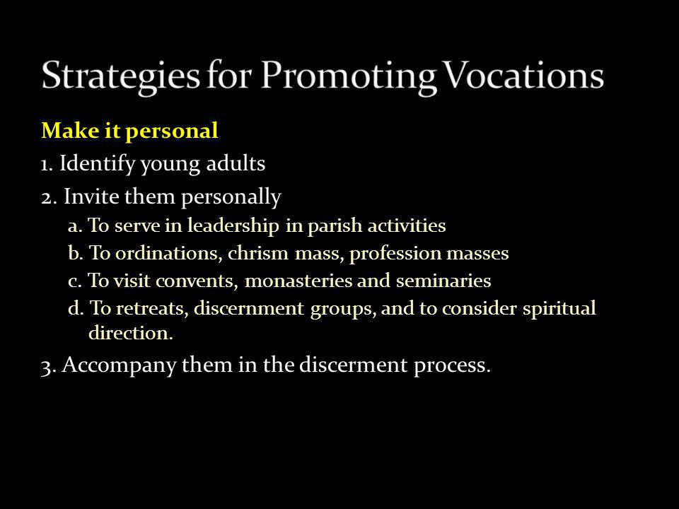 Make it personal 1. Identify young adults 2. Invite them personally a. To serve in leadership in parish activities b. To ordinations, chrism mass, pro
