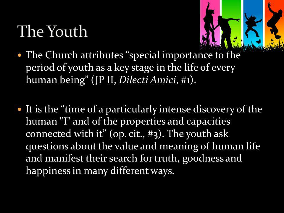 The Church attributes special importance to the period of youth as a key stage in the life of every human being (JP II, Dilecti Amici, #1). It is the