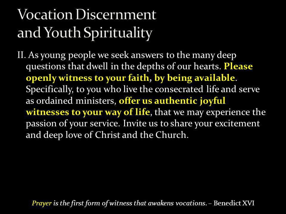 II. As young people we seek answers to the many deep questions that dwell in the depths of our hearts. Please openly witness to your faith, by being a