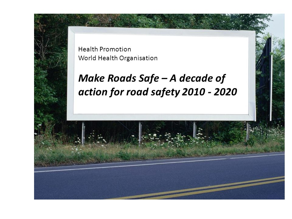 Health Promotion World Health Organisation Make Roads Safe – A decade of action for road safety 2010 - 2020