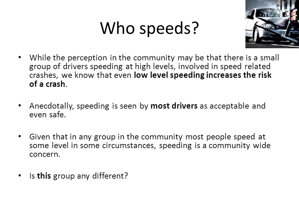 Who speeds? While the perception in the community may be that there is a small group of drivers speeding at high levels, involved in speed related cra