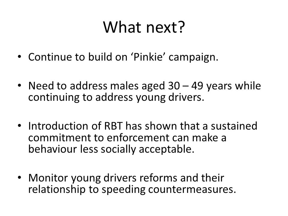 What next? Continue to build on Pinkie campaign. Need to address males aged 30 – 49 years while continuing to address young drivers. Introduction of R
