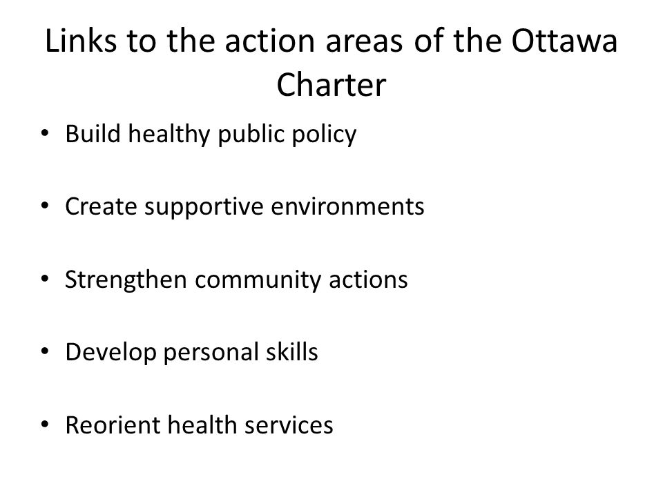 Links to the action areas of the Ottawa Charter Build healthy public policy Create supportive environments Strengthen community actions Develop person
