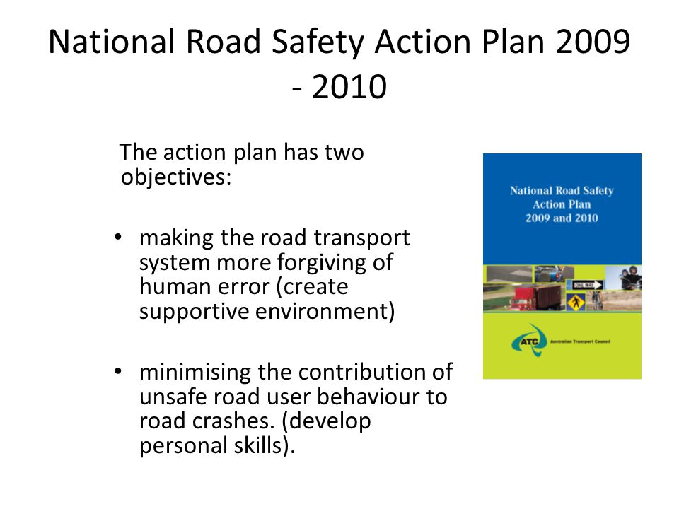 National Road Safety Action Plan 2009 - 2010 The action plan has two objectives: making the road transport system more forgiving of human error (creat