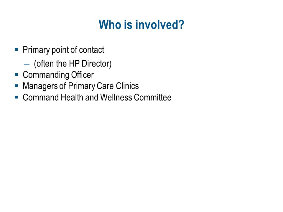 Who is involved? Primary point of contact – (often the HP Director) Commanding Officer Managers of Primary Care Clinics Command Health and Wellness Co