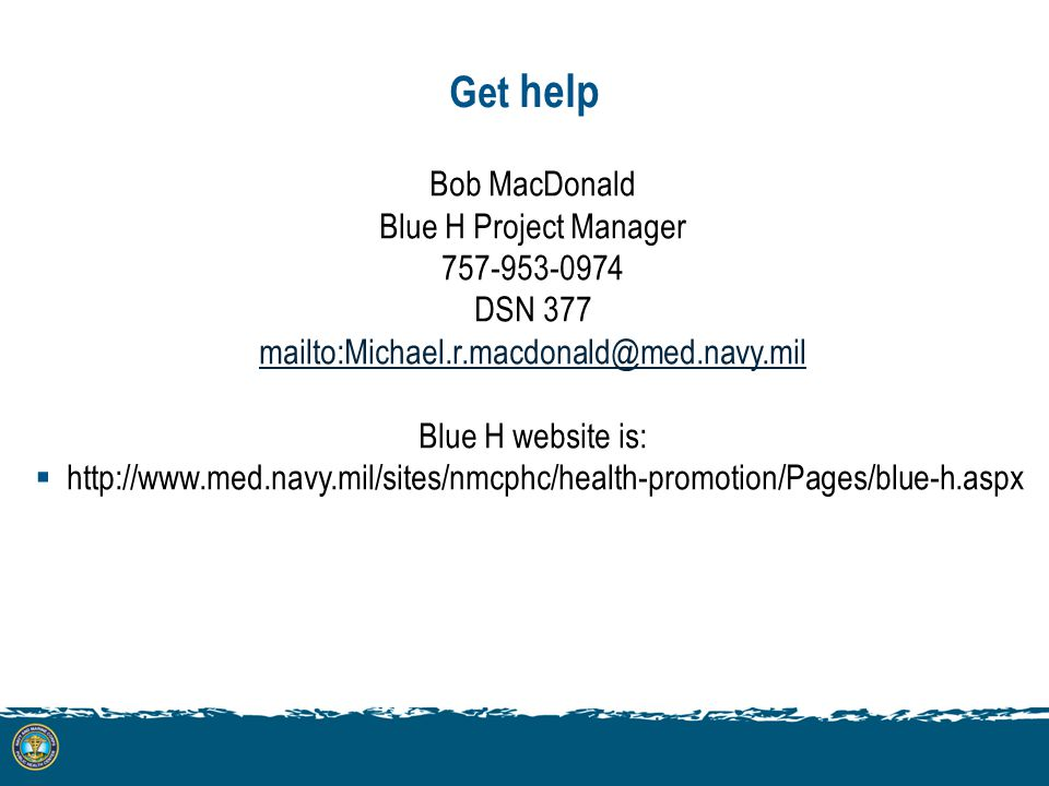 Get help Bob MacDonald Blue H Project Manager 757-953-0974 DSN 377 mailto:Michael.r.macdonald@med.navy.mil Blue H website is: http://www.med.navy.mil/