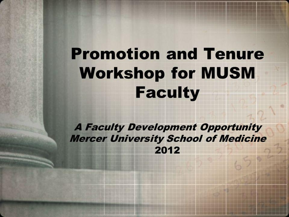 Purpose of the Workshop To help faculty prepare a strong application for promotion and/or tenure To help faculty better assess their qualifications To help faculty better recognize their contributions to MUSM To help faculty recognize areas to strengthen