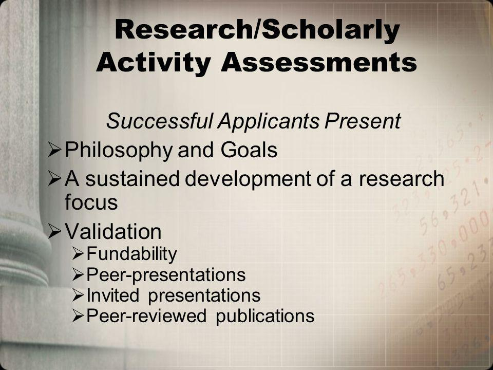 Research/Scholarly Activity Assessments Successful Applicants Present Philosophy and Goals A sustained development of a research focus Validation Fundability Peer-presentations Invited presentations Peer-reviewed publications