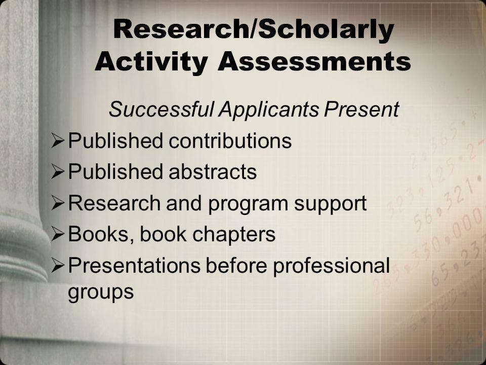 Research/Scholarly Activity Assessments Successful Applicants Present Published contributions Published abstracts Research and program support Books, book chapters Presentations before professional groups