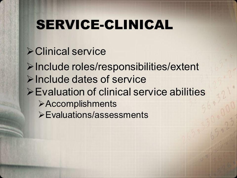 SERVICE-CLINICAL Clinical service Include roles/responsibilities/extent Include dates of service Evaluation of clinical service abilities Accomplishments Evaluations/assessments