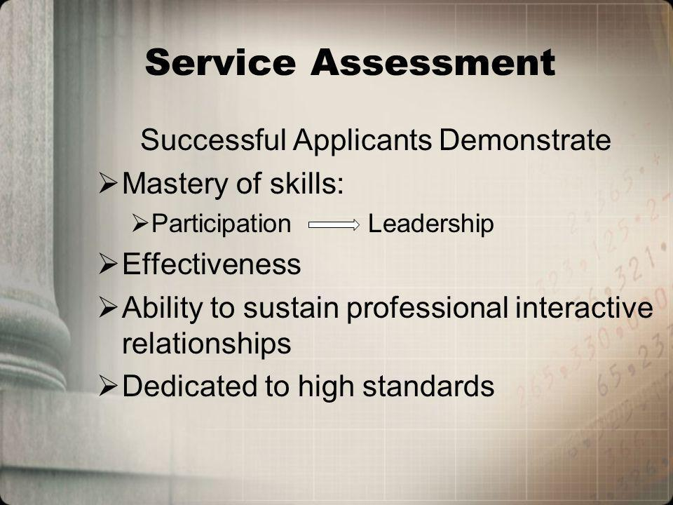 Service Assessment Successful Applicants Demonstrate Mastery of skills: Participation Leadership Effectiveness Ability to sustain professional interactive relationships Dedicated to high standards