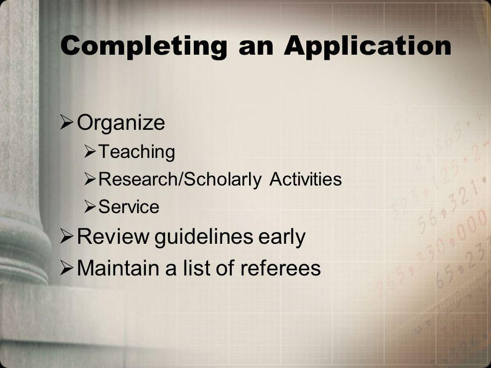 Completing an Application Organize Teaching Research/Scholarly Activities Service Review guidelines early Maintain a list of referees