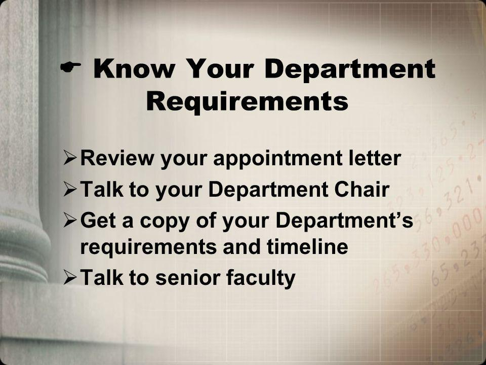 Know Your Department Requirements Review your appointment letter Talk to your Department Chair Get a copy of your Departments requirements and timeline Talk to senior faculty
