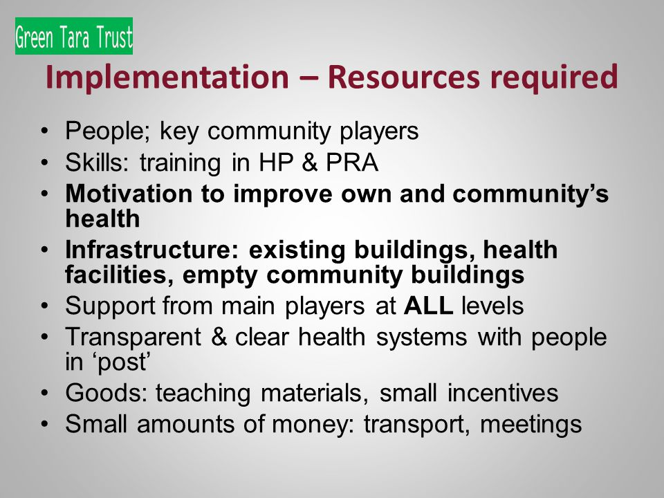 Implementation – Resources required People; key community players Skills: training in HP & PRA Motivation to improve own and communitys health Infrastructure: existing buildings, health facilities, empty community buildings Support from main players at ALL levels Transparent & clear health systems with people in post Goods: teaching materials, small incentives Small amounts of money: transport, meetings