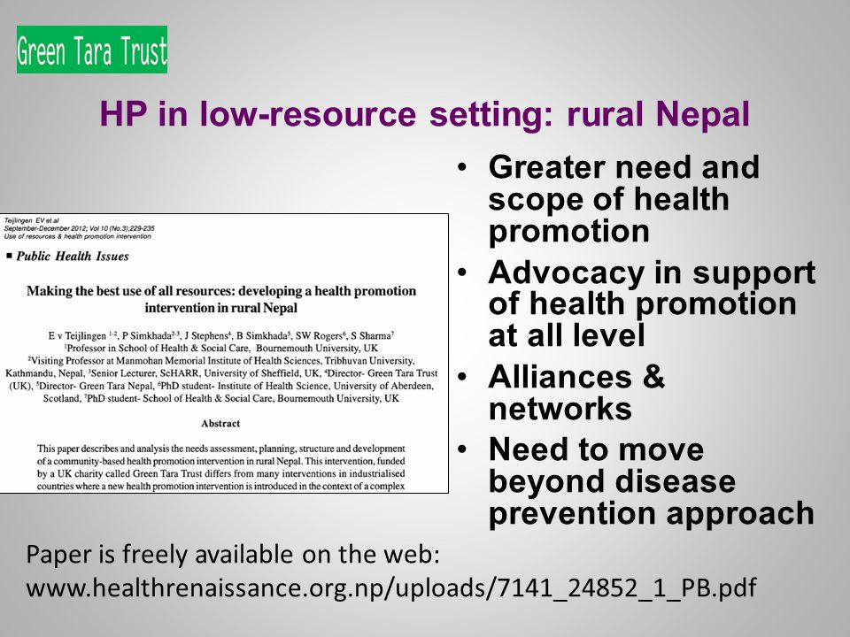 HP in low-resource setting: rural Nepal Greater need and scope of health promotion Advocacy in support of health promotion at all level Alliances & networks Need to move beyond disease prevention approach Paper is freely available on the web: www.healthrenaissance.org.np/uploads/7141_24852_1_PB.pdf