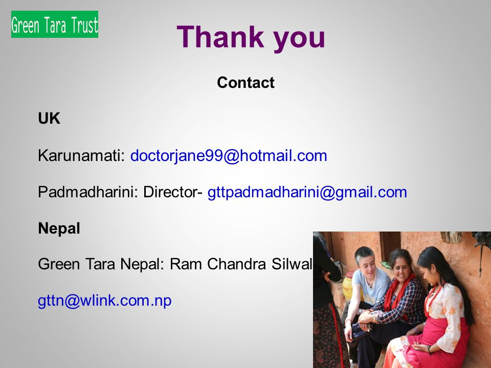 Thank you Contact UK Karunamati: doctorjane99@hotmail.com Padmadharini: Director- gttpadmadharini@gmail.com Nepal Green Tara Nepal: Ram Chandra Silwal, Country Director gttn@wlink.com.np
