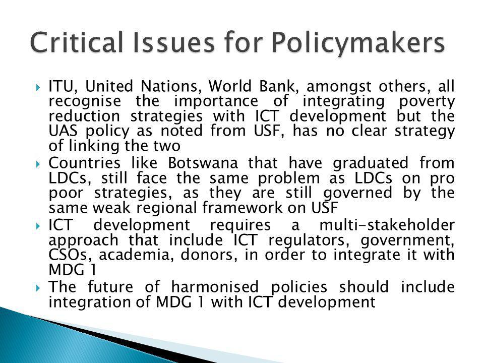 ITU, United Nations, World Bank, amongst others, all recognise the importance of integrating poverty reduction strategies with ICT development but the UAS policy as noted from USF, has no clear strategy of linking the two Countries like Botswana that have graduated from LDCs, still face the same problem as LDCs on pro poor strategies, as they are still governed by the same weak regional framework on USF ICT development requires a multi-stakeholder approach that include ICT regulators, government, CSOs, academia, donors, in order to integrate it with MDG 1 The future of harmonised policies should include integration of MDG 1 with ICT development