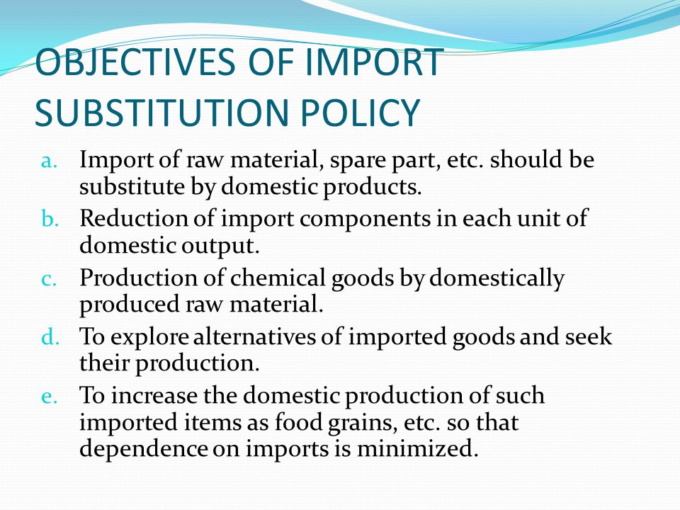 NEED OF IMPORT SUSTITUTION 1) Unfavorable balance of trade. 2) Devaluation of rupee. 3) Shortage of foreign exchange. 4) Declining foreign aid. 5) Ind