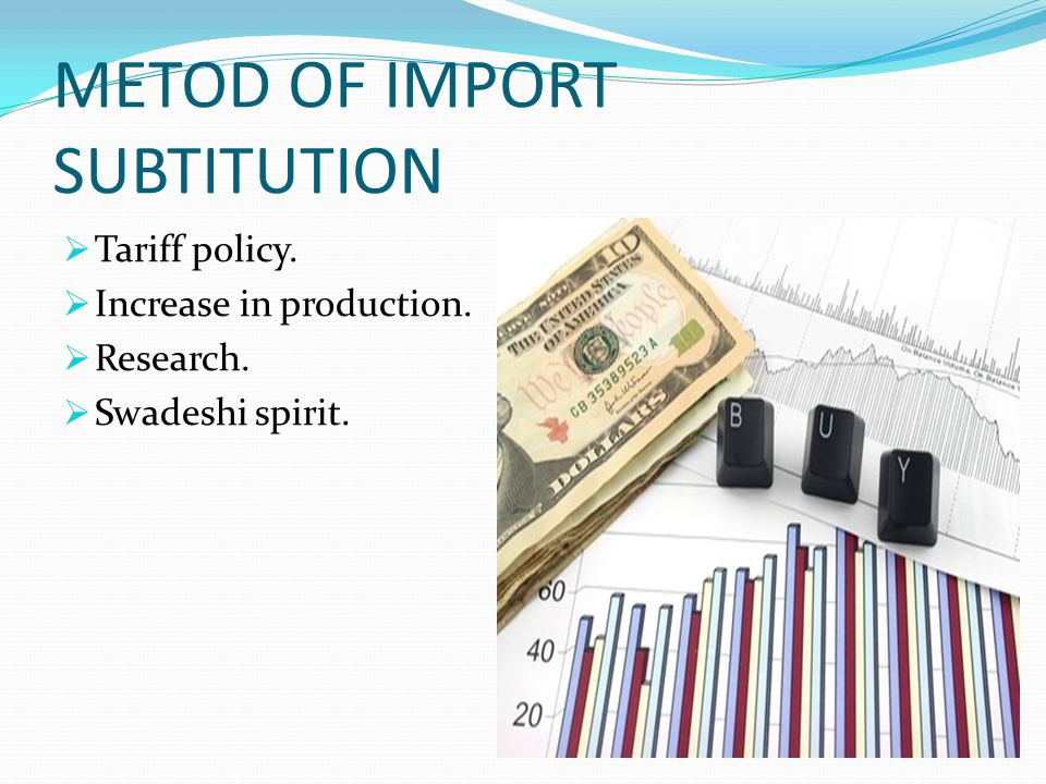 OBJECTIVES OF IMPORT SUBSTITUTION POLICY a. Import of raw material, spare part, etc. should be substitute by domestic products. b. Reduction of import