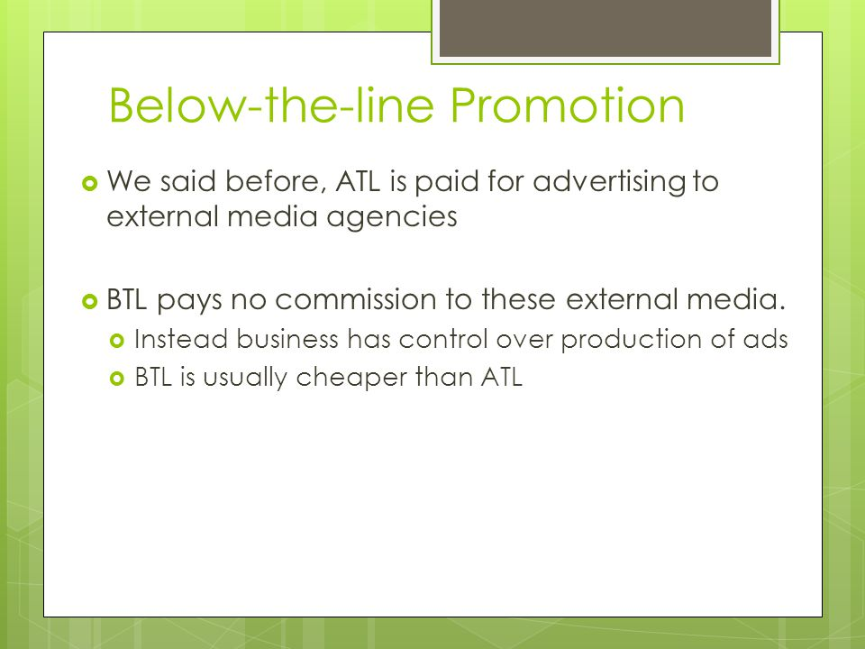 Below-the-line Promotion We said before, ATL is paid for advertising to external media agencies BTL pays no commission to these external media. Instea