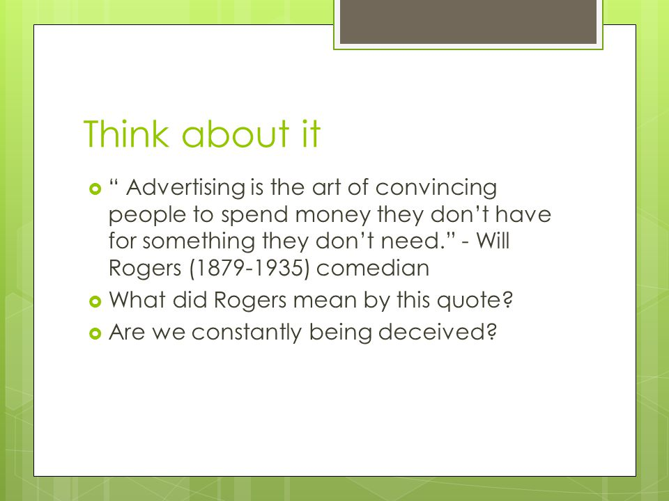 Think about it Advertising is the art of convincing people to spend money they dont have for something they dont need. - Will Rogers (1879-1935) comed