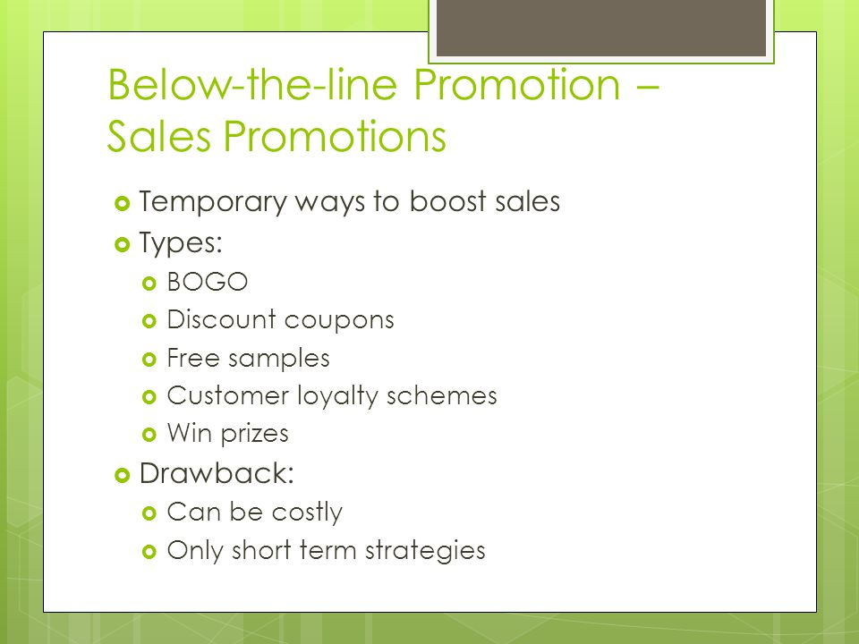 Below-the-line Promotion – Sales Promotions Temporary ways to boost sales Types: BOGO Discount coupons Free samples Customer loyalty schemes Win prize