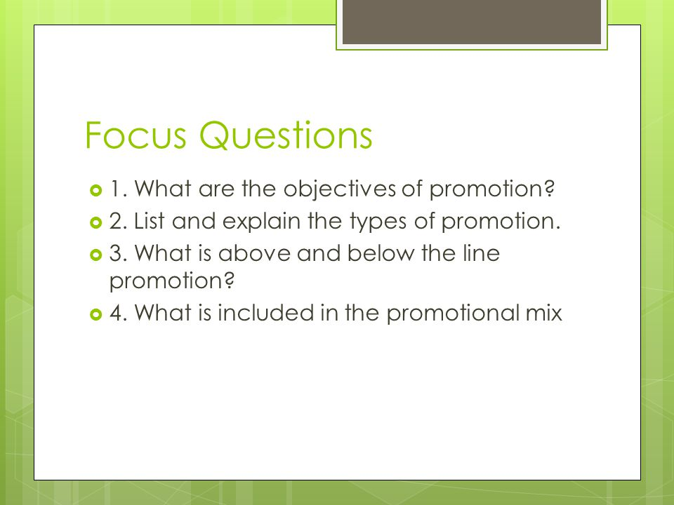 Focus Questions 1. What are the objectives of promotion? 2. List and explain the types of promotion. 3. What is above and below the line promotion? 4.
