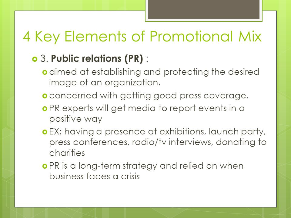 4 Key Elements of Promotional Mix 3. Public relations (PR) : aimed at establishing and protecting the desired image of an organization. concerned with