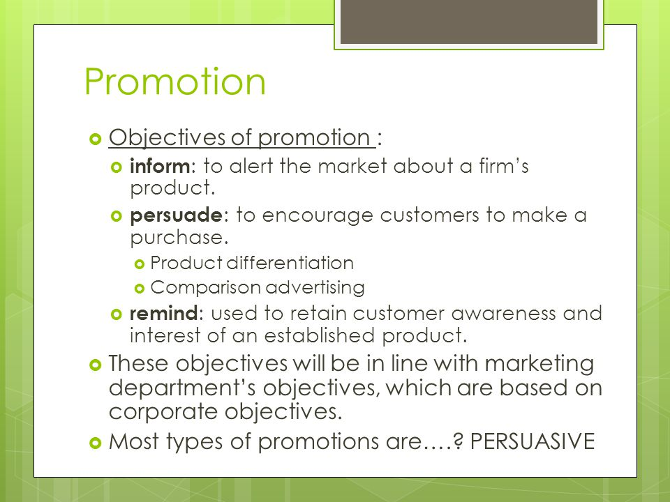 Promotion Objectives of promotion : inform : to alert the market about a firms product. persuade : to encourage customers to make a purchase. Product