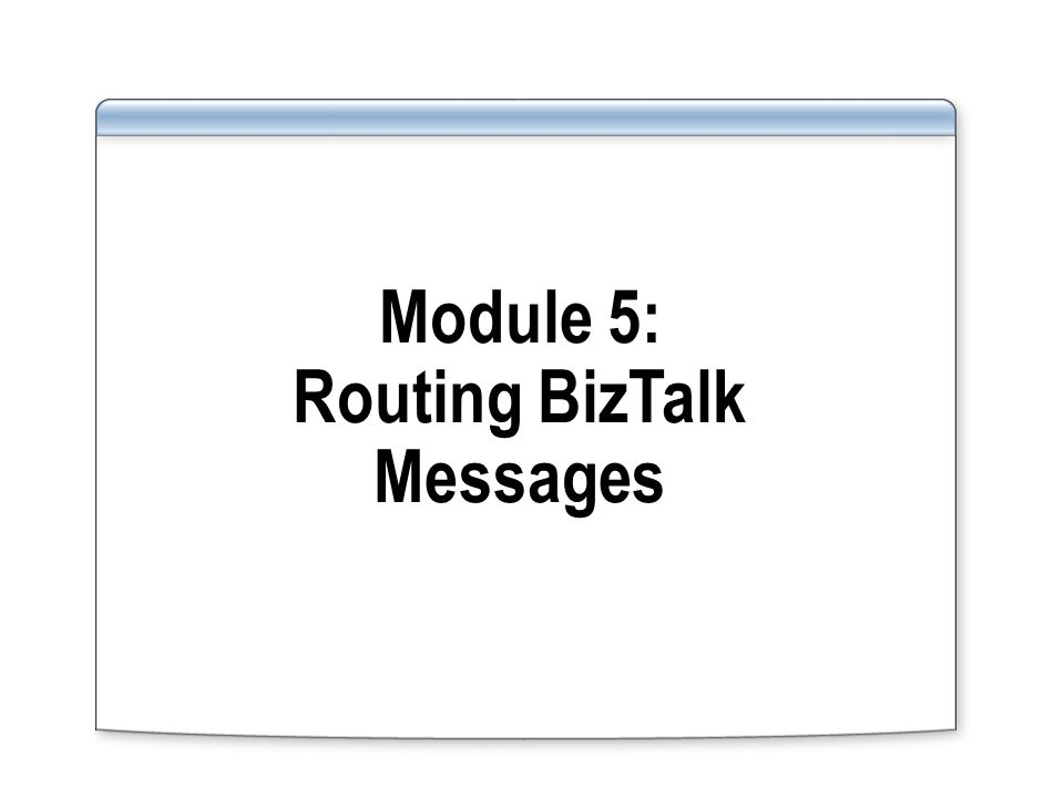 Module 5: Routing BizTalk Messages