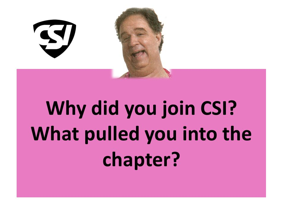 Why did you join CSI What pulled you into the chapter