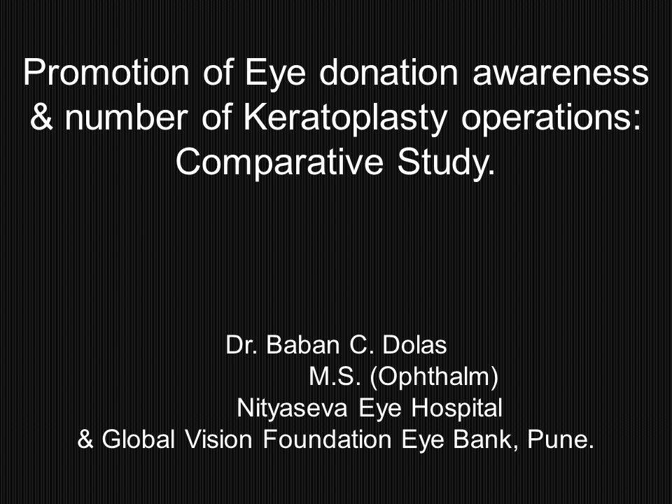 Promotion of Eye donation awareness & number of Keratoplasty operations: Comparative Study. Dr. Baban C. Dolas M.S. (Ophthalm) Nityaseva Eye Hospital
